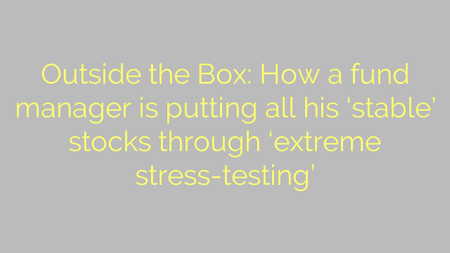 Outside the Box: How a fund manager is putting all his 'stable' stocks through 'extreme stress-testing'