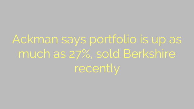Ackman says portfolio is up as much as 27%, sold Berkshire recently