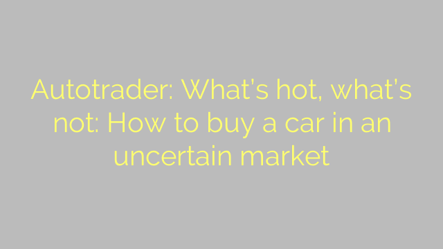 Autotrader: What's hot, what's not: How to buy a car in an uncertain market