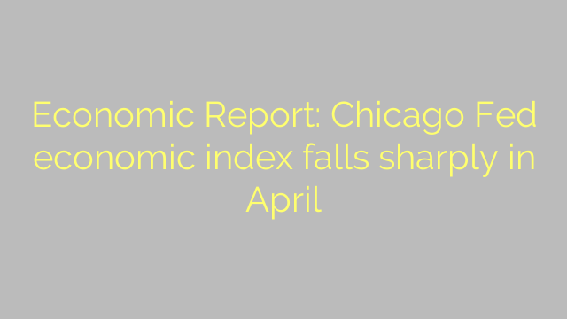 Economic Report: Chicago Fed economic index falls sharply in April