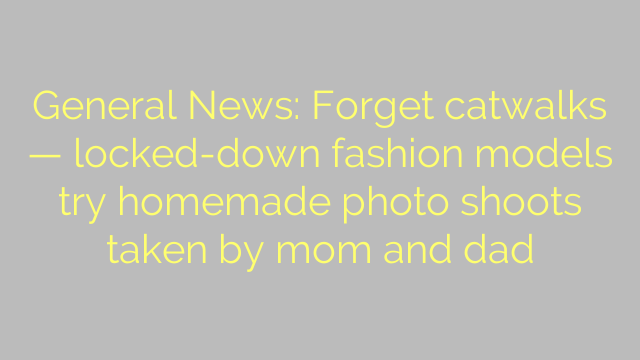 General News: Forget catwalks — locked-down fashion models try homemade photo shoots taken by mom and dad