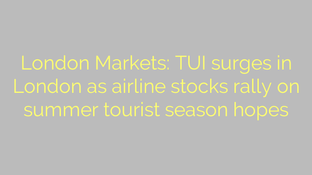 London Markets: TUI surges in London as airline stocks rally on summer tourist season hopes