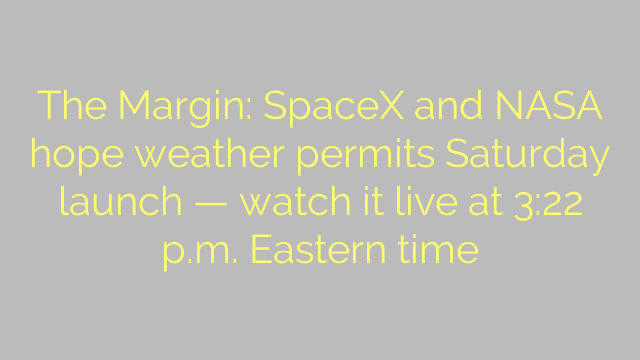The Margin: SpaceX and NASA hope weather permits Saturday launch — watch it live at 3:22 p.m. Eastern time