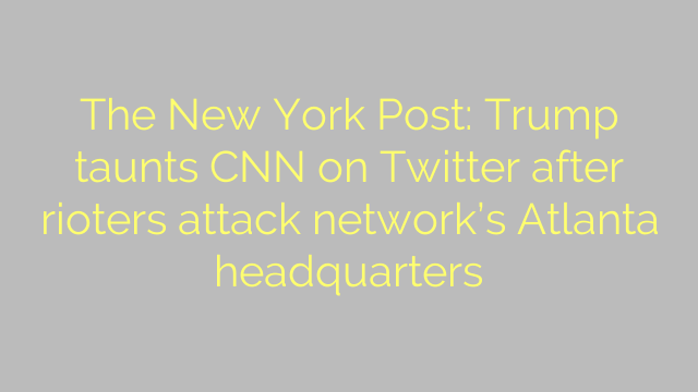 The New York Post: Trump taunts CNN on Twitter after rioters attack network's Atlanta headquarters