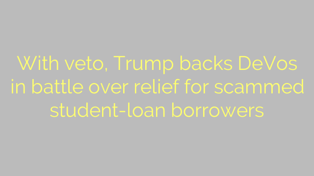 With veto, Trump backs DeVos in battle over relief for scammed student-loan borrowers