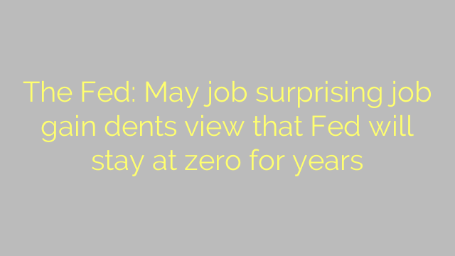 The Fed: May job surprising job gain dents view that Fed will stay at zero for years