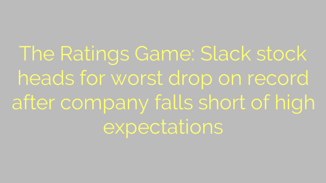 The Ratings Game: Slack stock heads for worst drop on record after company falls short of high expectations