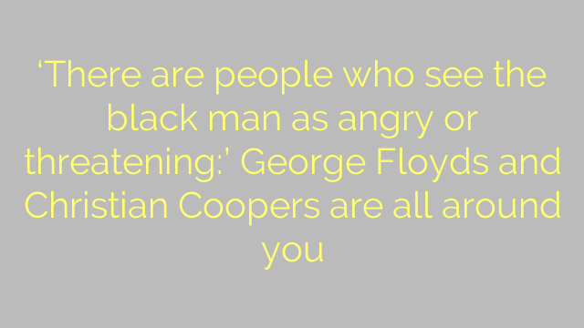 'There are people who see the black man as angry or threatening:' George Floyds and Christian Coopers are all around you