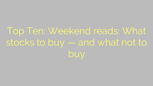 Top Ten: Weekend reads: What stocks to buy — and what not to buy