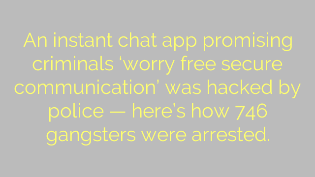 An instant chat app promising criminals 'worry free secure communication' was hacked by police — here's how 746 gangsters were arrested.