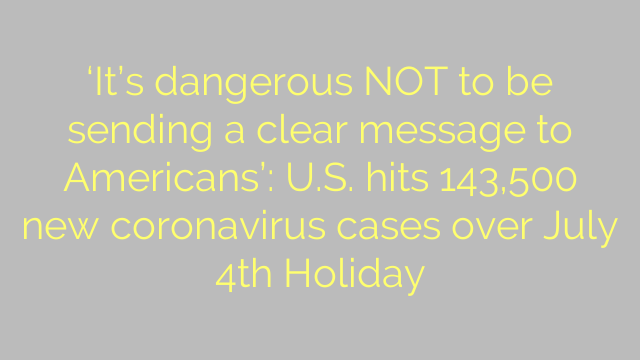 'It's dangerous NOT to be sending a clear message to Americans': U.S. hits 143,500 new coronavirus cases over July 4th Holiday