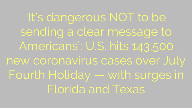 'It's dangerous NOT to be sending a clear message to Americans': U.S. hits 143,500 new coronavirus cases over July Fourth Holiday — with surges in Florida and Texas