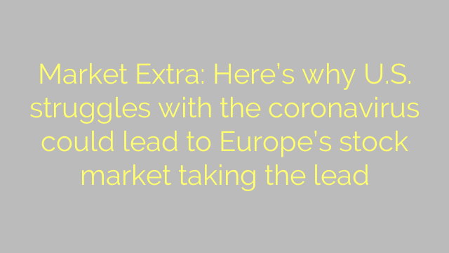 Market Extra: Here's why U.S. struggles with the coronavirus could lead to Europe's stock market taking the lead