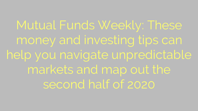 Mutual Funds Weekly: These money and investing tips can help you navigate unpredictable markets and map out the second half of 2020
