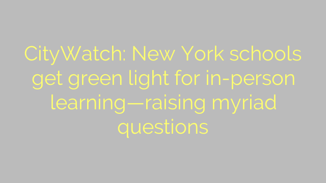 CityWatch: New York schools get green light for in-person learning—raising myriad questions