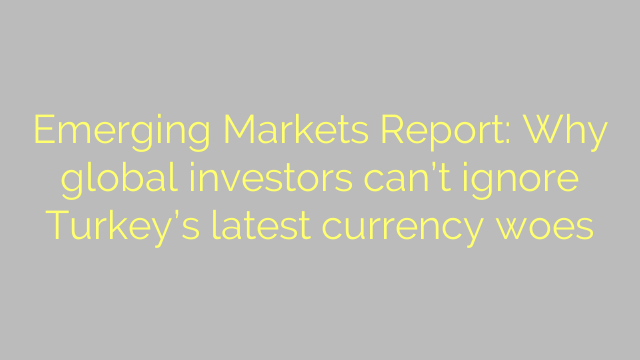 Emerging Markets Report: Why global investors can't ignore Turkey's latest currency woes