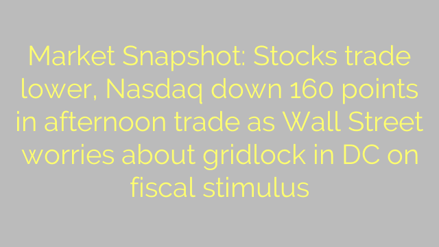 Market Snapshot: Stocks trade lower, Nasdaq down 160 points in afternoon trade as Wall Street worries about gridlock in DC on fiscal stimulus
