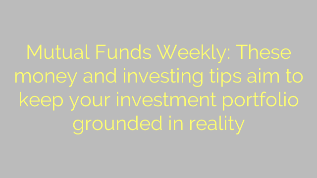 Mutual Funds Weekly: These money and investing tips aim to keep your investment portfolio grounded in reality