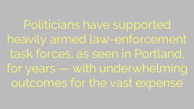 Politicians have supported heavily armed law-enforcement task forces, as seen in Portland, for years — with underwhelming outcomes for the vast expense