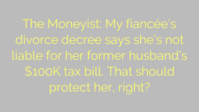 The Moneyist: My fiancée's divorce decree says she's not liable for her former husband's $100K tax bill. That should protect her, right?