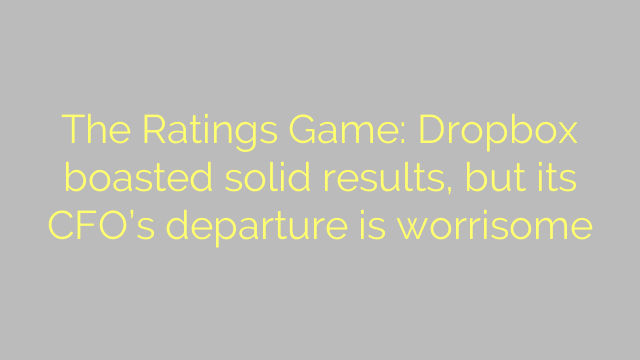 The Ratings Game: Dropbox boasted solid results, but its CFO's departure is worrisome