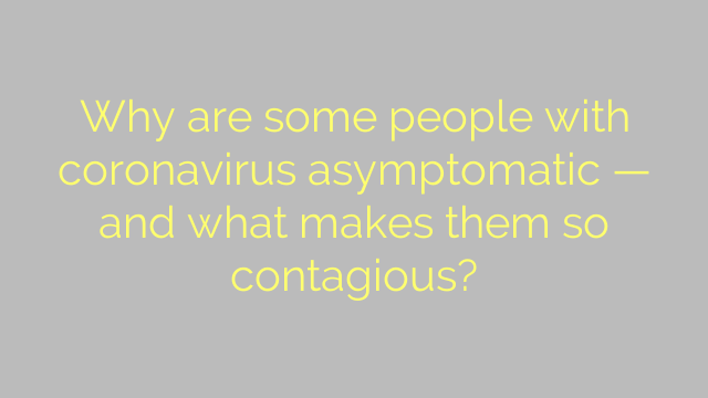 Why are some people with coronavirus asymptomatic — and what makes them so contagious?