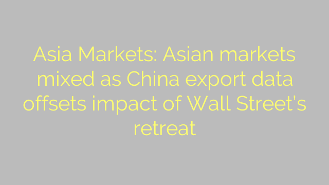 Asia Markets: Asian markets mixed as China export data offsets impact of Wall Street's retreat