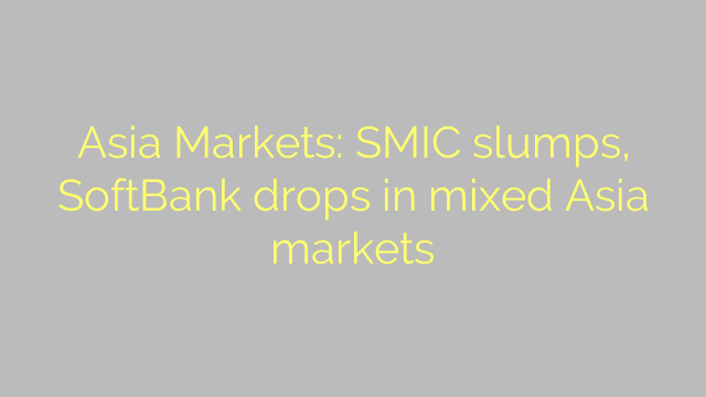 Asia Markets: SMIC slumps, SoftBank drops in mixed Asia markets