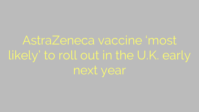 AstraZeneca vaccine 'most likely' to roll out in the U.K. early next year