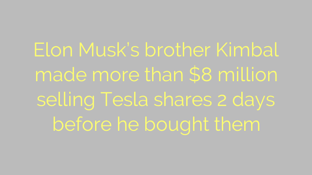 Elon Musk's brother Kimbal made more than $8 million selling Tesla shares 2 days before he bought them