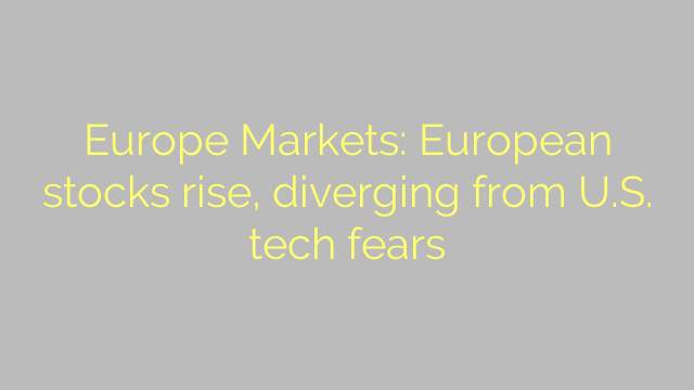 Europe Markets: European stocks rise, diverging from U.S. tech fears