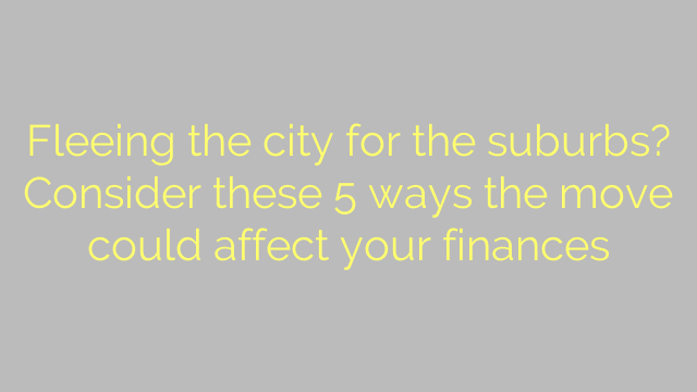 Fleeing the city for the suburbs? Consider these 5 ways the move could affect your finances
