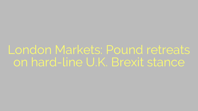 London Markets: Pound retreats on hard-line U.K. Brexit stance