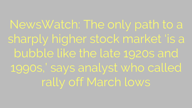 NewsWatch: The only path to a sharply higher stock market 'is a bubble like the late 1920s and 1990s,' says analyst who called rally off March lows