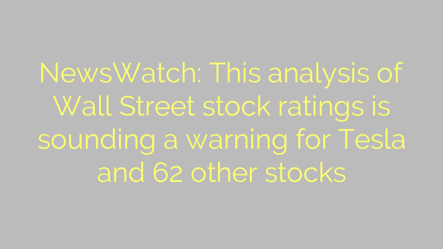 NewsWatch: This analysis of Wall Street stock ratings is sounding a warning for Tesla and 62 other stocks
