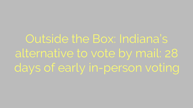Outside the Box: Indiana's alternative to vote by mail: 28 days of early in-person voting