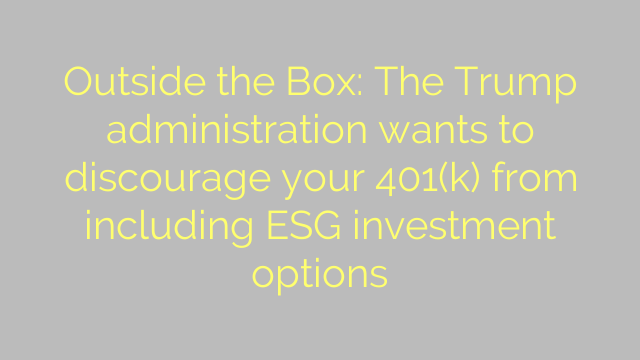 Outside the Box: The Trump administration wants to discourage your 401(k) from including ESG investment options