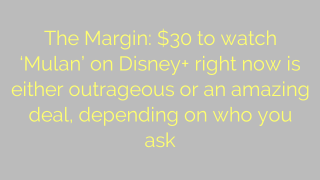 The Margin: $30 to watch 'Mulan' on Disney+ right now is either outrageous or an amazing deal, depending on who you ask