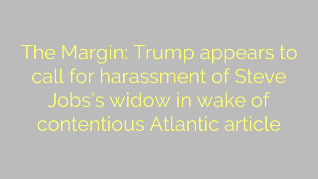 The Margin: Trump appears to call for harassment of Steve Jobs's widow in wake of contentious Atlantic article