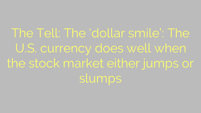 The Tell: The 'dollar smile': The U.S. currency does well when the stock market either jumps or slumps