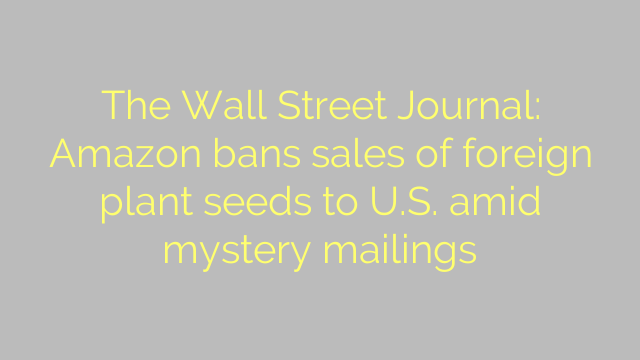 The Wall Street Journal: Amazon bans sales of foreign plant seeds to U.S. amid mystery mailings