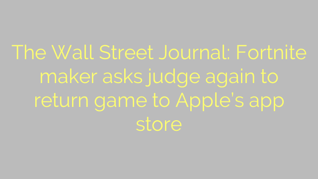 The Wall Street Journal: Fortnite maker asks judge again to return game to Apple's app store