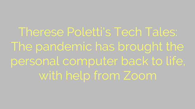 Therese Poletti's Tech Tales: The pandemic has brought the personal computer back to life, with help from Zoom